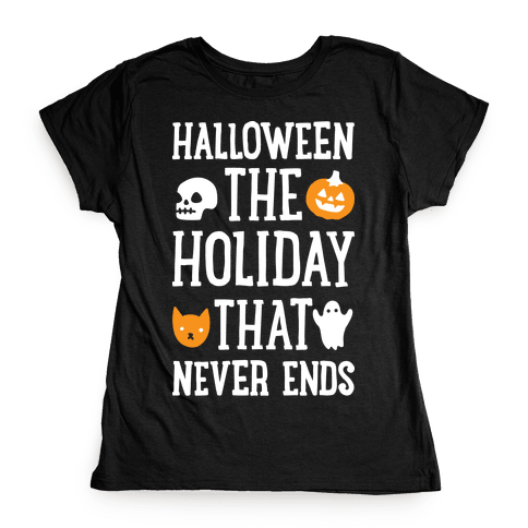 Halloween The Holiday That Never Ends Womens T-Shirt