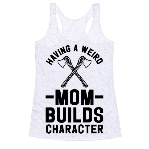 Having a Weird Mom Builds Character Racerback Tank Top