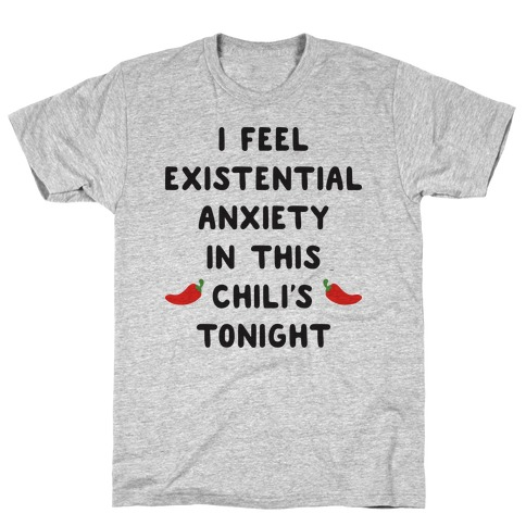 I Feel Existential Anxiety In This Chili's Tonight T-Shirt