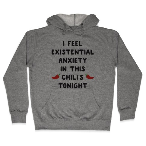 I Feel Existential Anxiety In This Chili's Tonight Hooded Sweatshirt