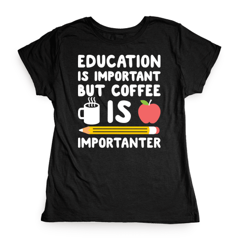 Education Is Important But Coffee Is Importanter Womens T-Shirt