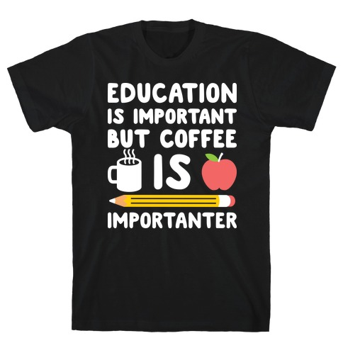 Education Is Important But Coffee Is Importanter T-Shirt