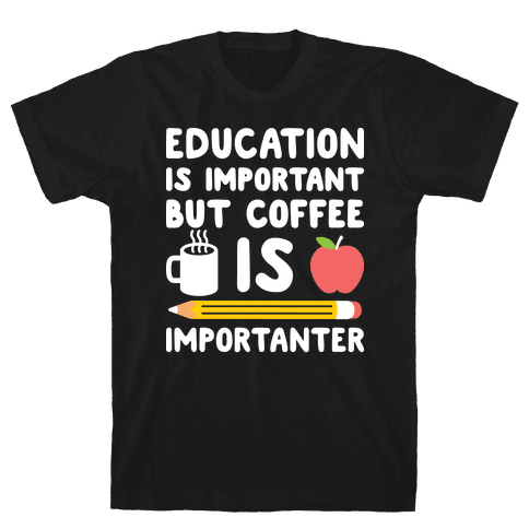 Education Is Important But Coffee Is Importanter Mens T-Shirt