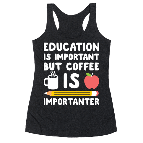 Education Is Important But Coffee Is Importanter Racerback Tank Top