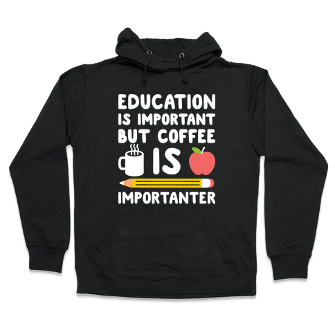 Education Is Important But Coffee Is Importanter Hooded Sweatshirt