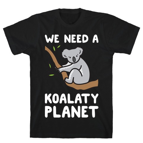 We Need A Koalaty Planet T-Shirt