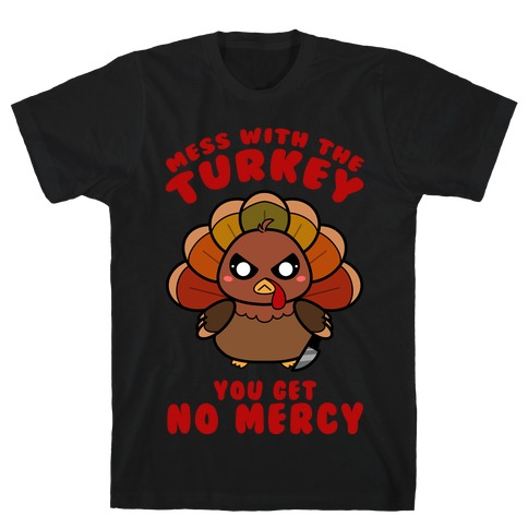 Mess With The Turkey You Get No Mercy T-Shirt