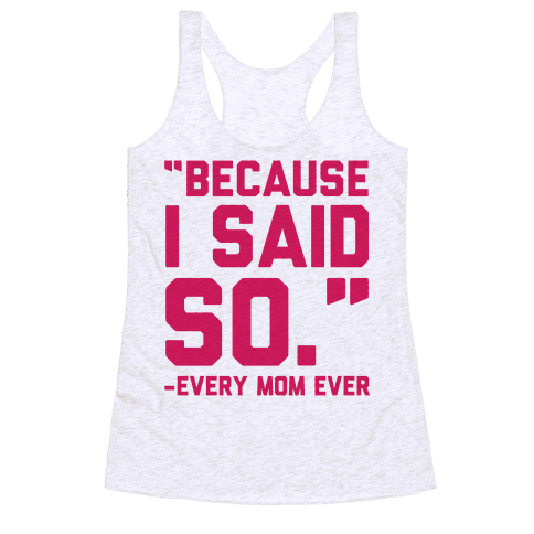 Because I Said So Said Every Mom Ever Racerback Tank Top