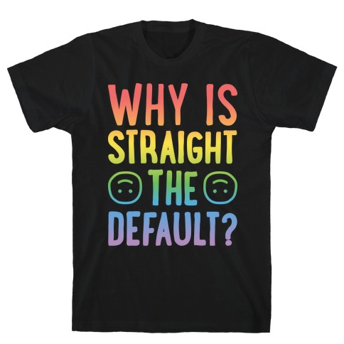Why Is Straight The Default? T-Shirt