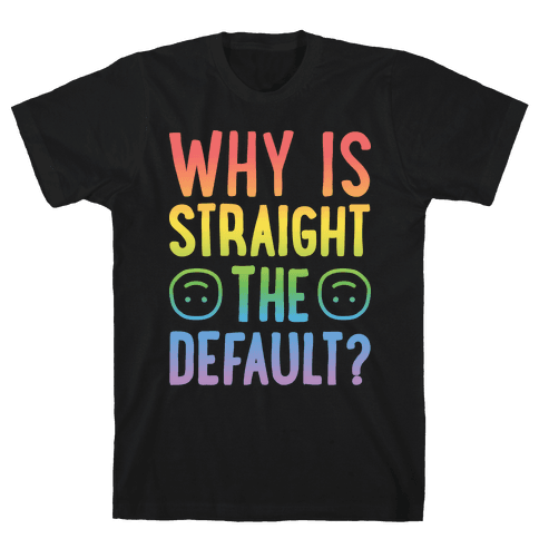 Why Is Straight The Default? Mens T-Shirt