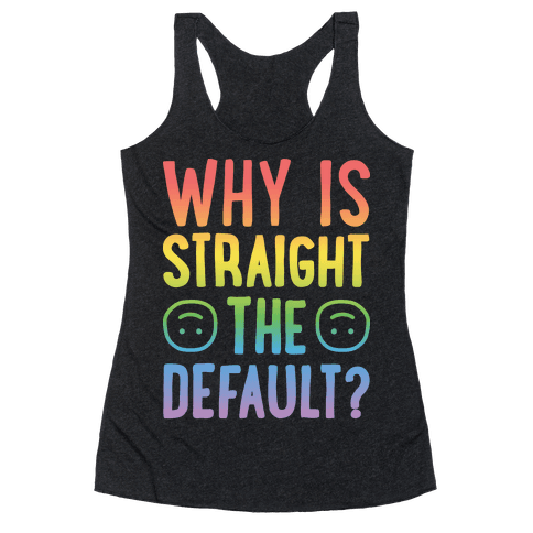 Why Is Straight The Default? Racerback Tank Top