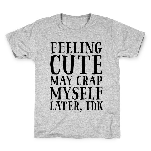 Feeling Cute, may crap myself later idk Kids T-Shirt
