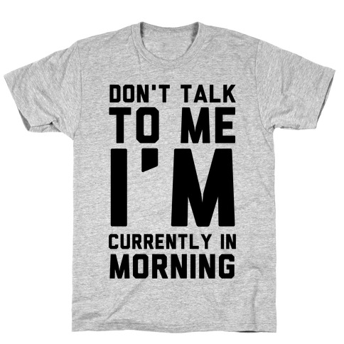 Don't Talk to Me, I'm Currently in Morning T-Shirt
