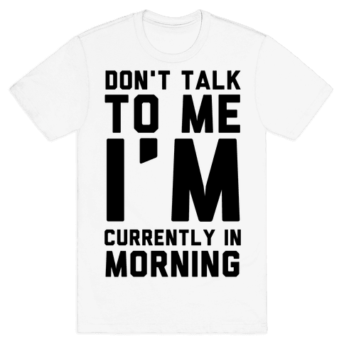 Don't Talk to Me, I'm Currently in Morning Mens/Unisex T-Shirt