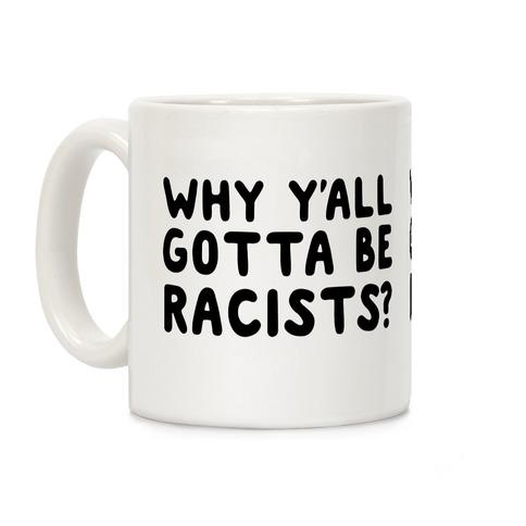 Why Y'all Gotta Be Racists? Coffee Mug
