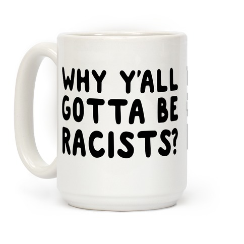 Why Y'all Gotta Be Racists? Coffee Mug