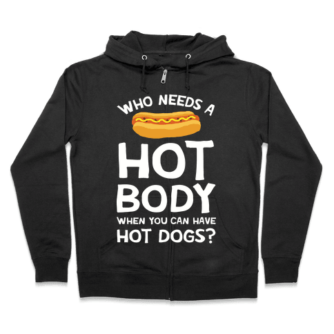 Who Needs A Hot Body When You Can Have Hot Dogs Zip Hoodie