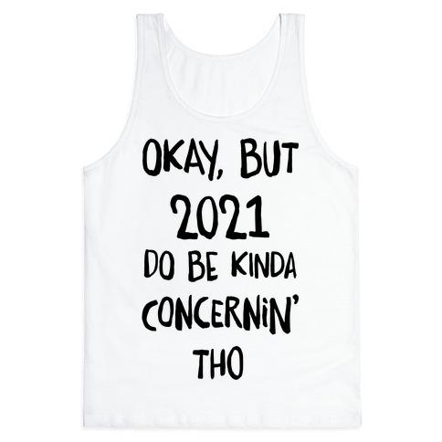 Okay, But 2021Do Be Kinda Concernin' Tho Tank Top