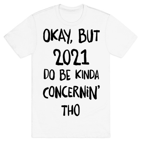 Okay, But 2021Do Be Kinda Concernin' Tho T-Shirt