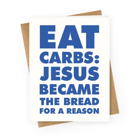 Eat Carbs: Jesus Became the Bread for a Reason Greeting Card