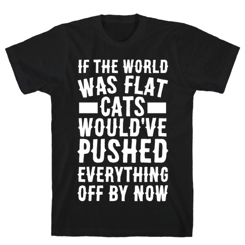 If the World Was Flat, Cats Would've Pushed Everything Off By Now T-Shirt