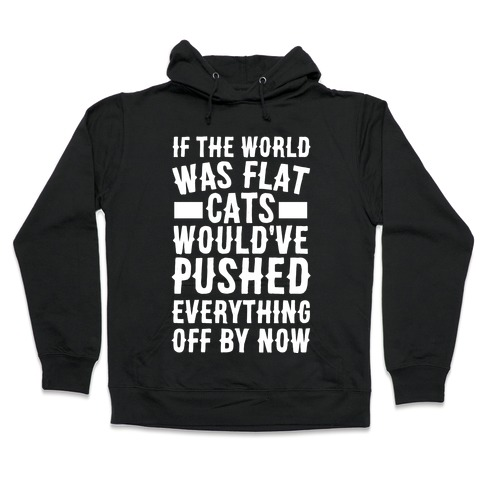 If the World Was Flat, Cats Would've Pushed Everything Off By Now Hooded Sweatshirt