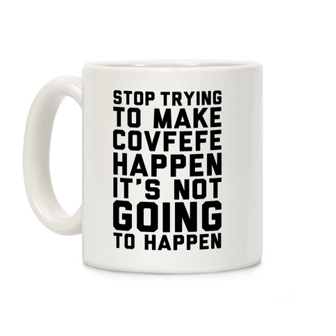 Stop Trying To Make Covefefe Happen Coffee Mug