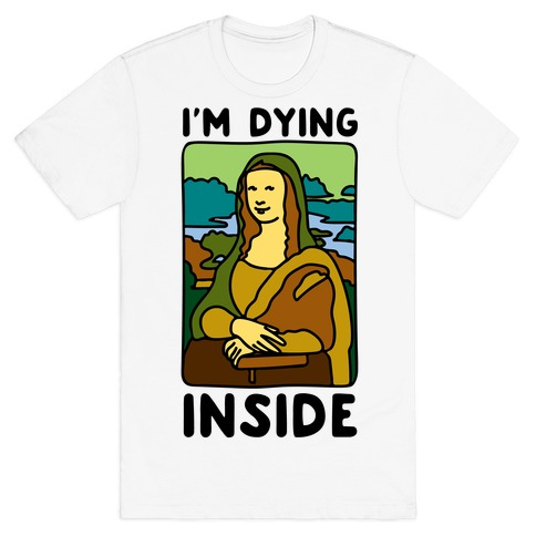 I'm Dying Inside Mona Lisa Parody T-Shirt