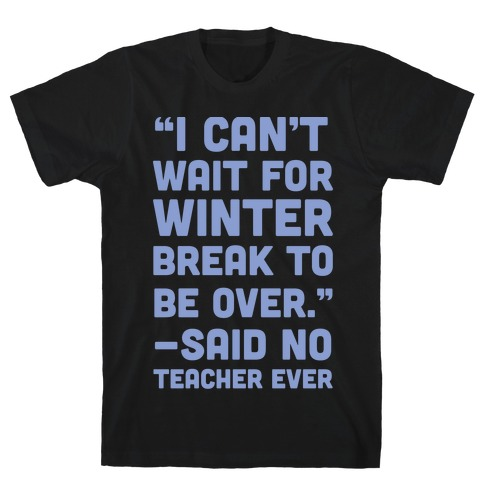 I Can't Wait for Winter Break to be Over T-Shirt