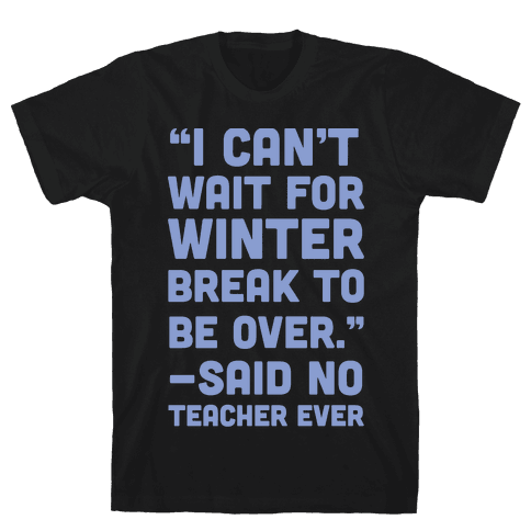 I Can't Wait for Winter Break to be Over Mens T-Shirt