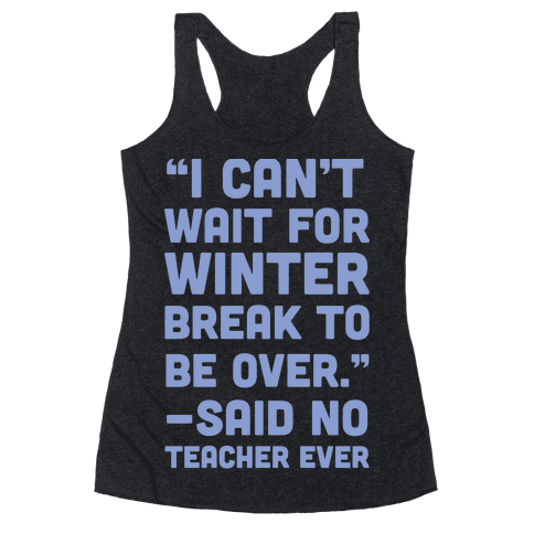I Can't Wait for Winter Break to be Over Racerback Tank Top