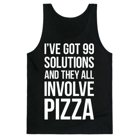 I've Got 99 Solutions And They All Involve Pizza Tank Top