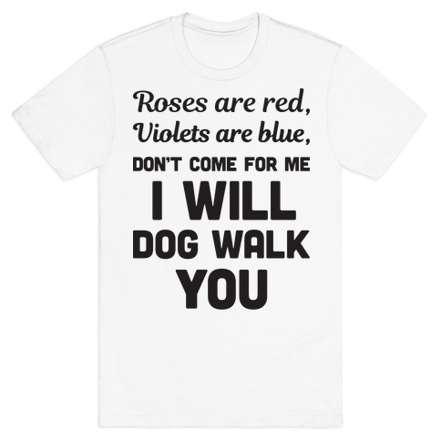 Rose Are Red, Violets Are Blue, Don't Come For Me I Will Dog Walk You T-Shirt