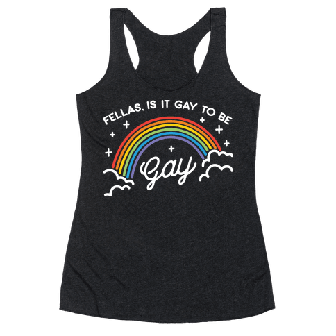 Fellas, Is It Gay To Be Gay Racerback Tank Top