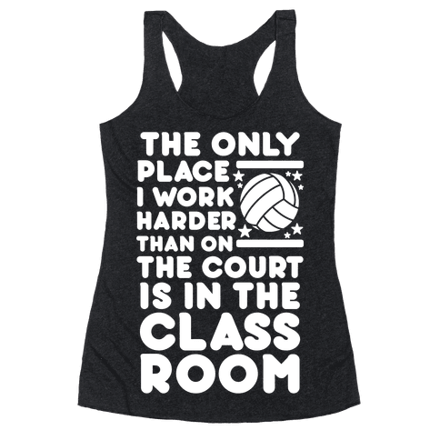 The Only Place I work Harder Than On the Court is in the Class Room Volleyball Racerback Tank Top