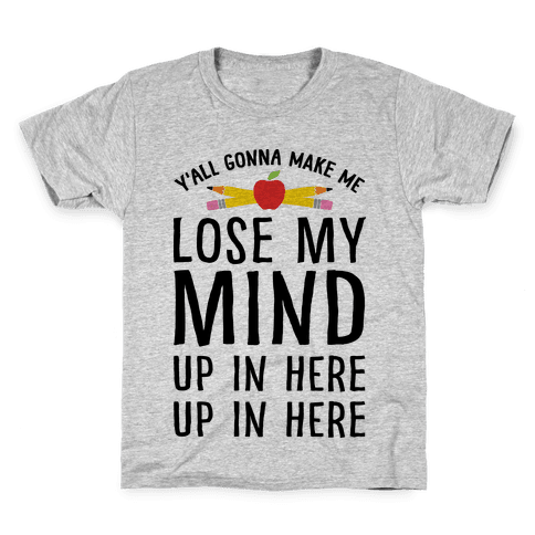 Y'all Gonna Make Me Lose My Mind Teacher Kids T-Shirt