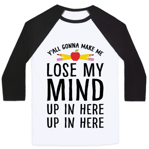 Y'all Gonna Make Me Lose My Mind Teacher Baseball Tee