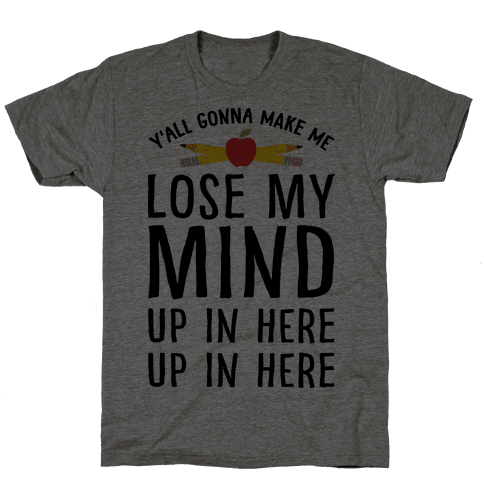 Y'all Gonna Make Me Lose My Mind Teacher Mens T-Shirt