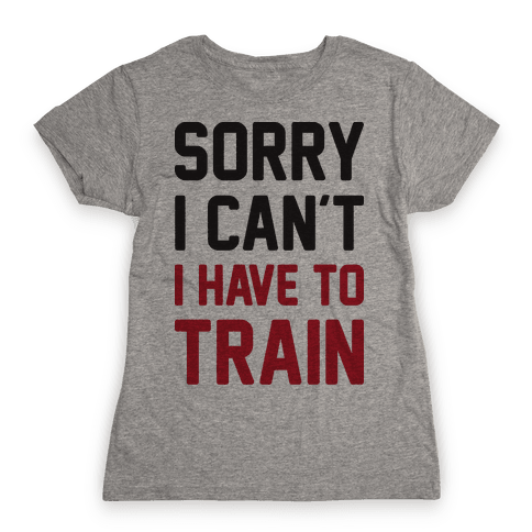 Sorry I Can't I Have To Train Womens T-Shirt