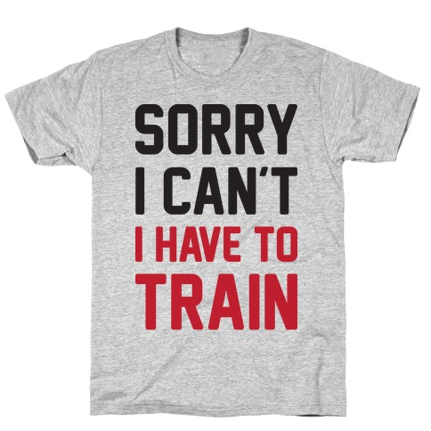 Sorry I Can't I Have To Train T-Shirt