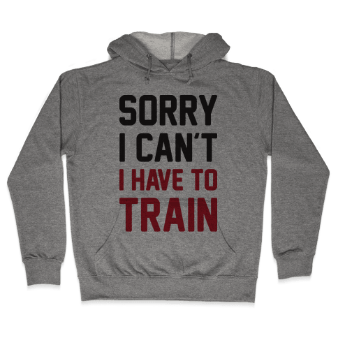 Sorry I Can't I Have To Train Hooded Sweatshirt
