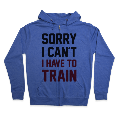 Sorry I Can't I Have To Train Zip Hoodie