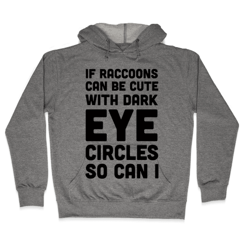 If Raccoons Can Be Cute With Dark Eye Circles So Can I Hooded Sweatshirt