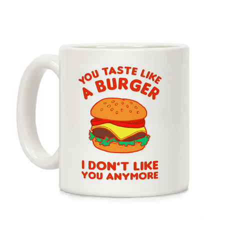 You Taste Like A Burger I Don't Like You Anymore Coffee Mug