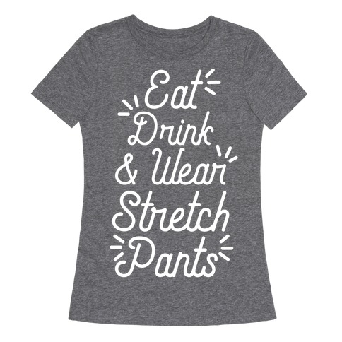 Eat Drink and Wear Stretch Pants Womens T-Shirt