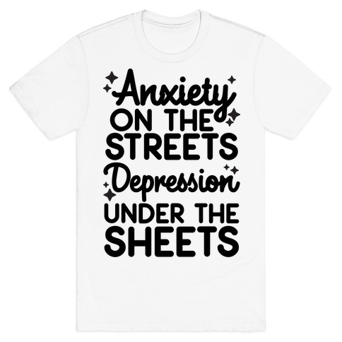 Anxiety On The Streets, Depression Under The Sheets T-Shirt