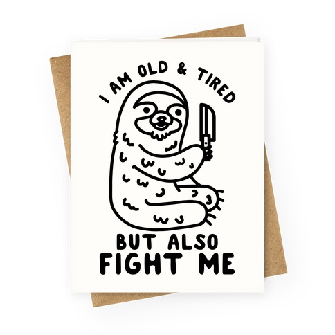 I Am Old and Tired But Also Fight Me Greeting Card