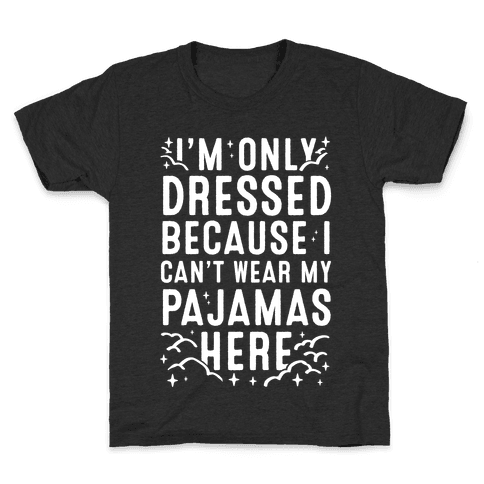 I'm Only Dressed Because I Can't Wear My Pajamas Here Kids T-Shirt