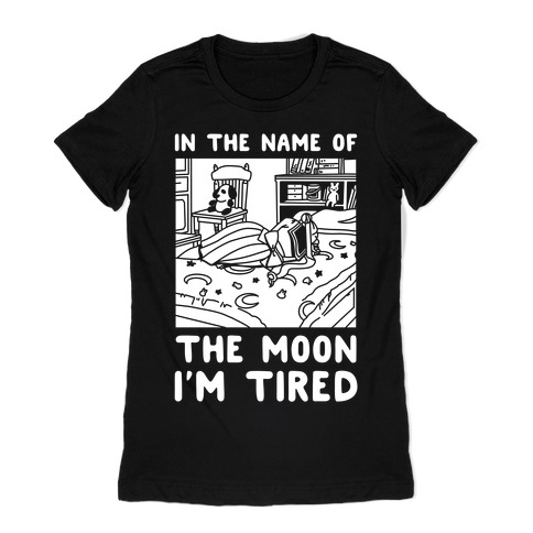 In the Name of the Moon I'm Tired Womens T-Shirt