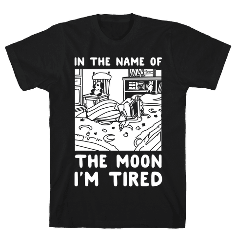In the Name of the Moon I'm Tired Mens/Unisex T-Shirt
